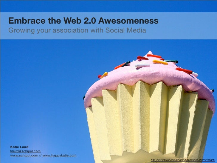 Embrace the Web 2.0 Awesomeness Growing your association with Social Media     Katie Laird klaird@schipul.com www.schipul....
