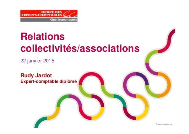 Tous droits réservés. Relations collectivités/associations 22 janvier 2015 Rudy Jardot Expert-comptable diplômé