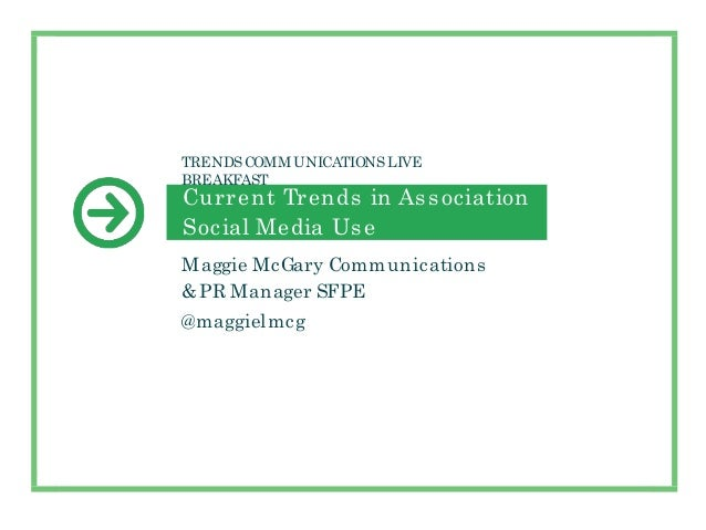 Current Trends in Association Social Media Use Maggie McGary Communications &PR Manager SFPE @maggielmcg TRENDSCOMMUNICATI...
