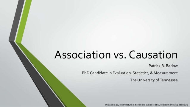 Association vs. Causation Patrick B. Barlow PhD Candidate in Evaluation, Statistics, & Measurement The University of Tenne...