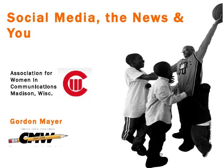 Social Media, the News & You The News Sun Gordon Mayer Association for Women in Communications Madison, Wisc.