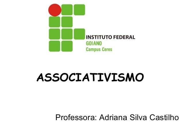 ASSOCIATIVISMO Professora: Adriana Silva Castilho