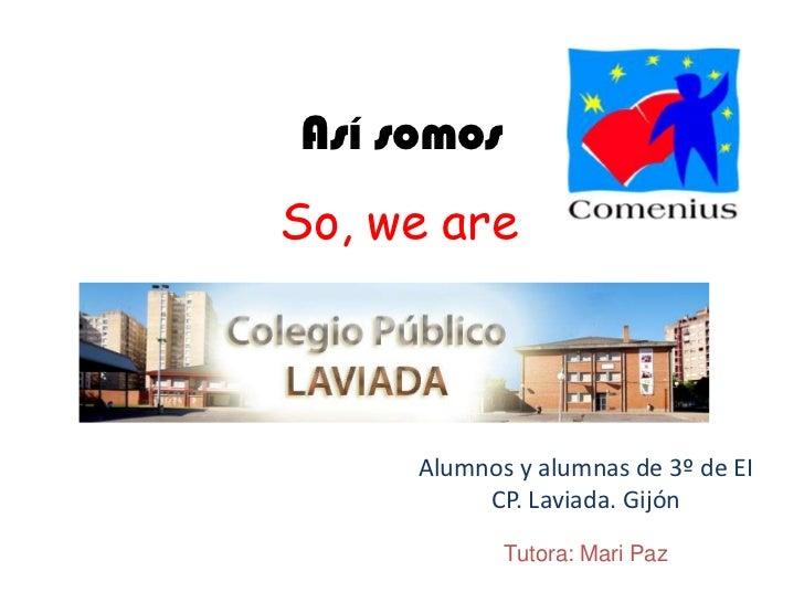 Así somos<br />So, we are<br />Alumnos y alumnas de 3º de EI<br />CP. Laviada. Gijón<br />Tutora: Mari Paz<br />