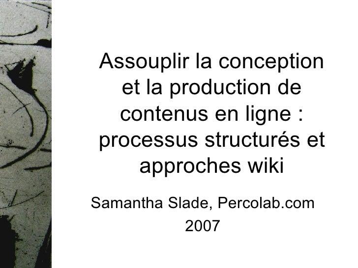 Assouplir la conception et la production de contenus en ligne : processus structurés et approches wiki Samantha Slade, Per...