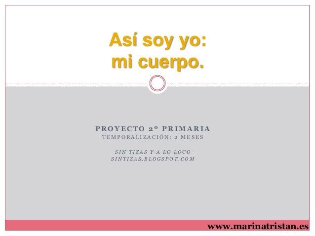 Así soy yo: mi cuerpo.  PROYECTO 2º PRIMARIA TEMPORALIZACIÓN: 2 MESES SIN TIZAS Y A LO LOCO SINTIZAS.BLOGSPOT.COM  www.mar...