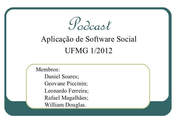 Podcast Aplicação de Software Social        UFMG 1/2012Membros:  Daniel Soares;  Geovane Piccinin;  Leonardo Ferreira;  Ra...