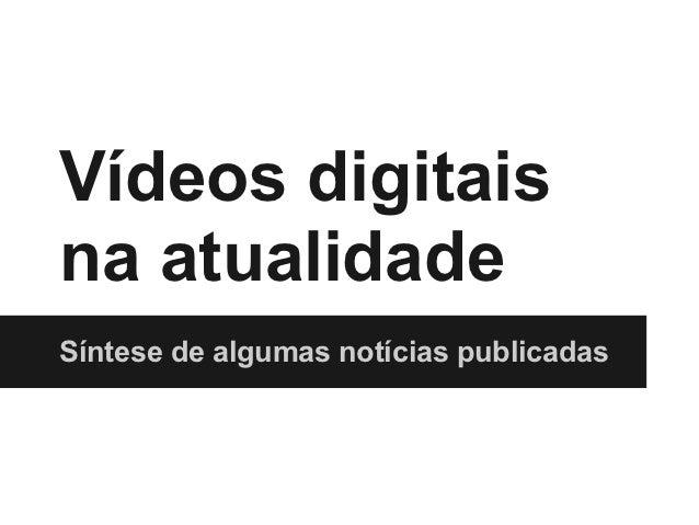 Vídeos digitaisna atualidadeSíntese de algumas notícias publicadas