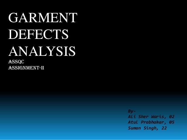 GARMENT DEFECTS ANALYSIS ASSQC Assignment-II  ByAli Sher Waris, 02 Atul Prabhakar, 05 Suman Singh, 22