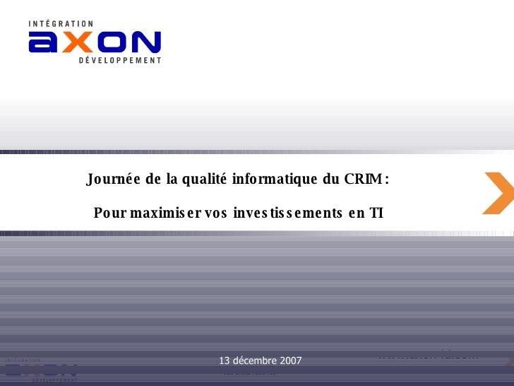 Journée de la qualité informatique du CRIM :  Pour maximiser vos investissements en TI   13 décembre 2007
