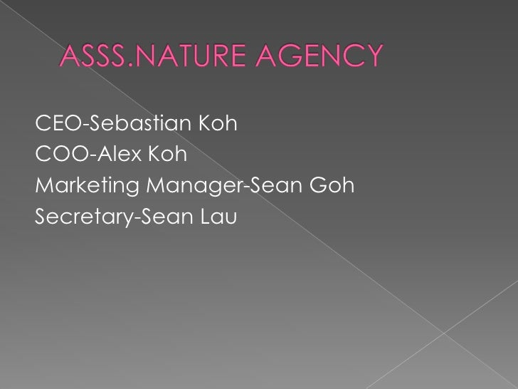 ASSS.NATURE AGENCY<br />CEO-Sebastian Koh<br />COO-Alex Koh<br />Marketing Manager-Sean Goh<br />Secretary-Sean Lau<br />