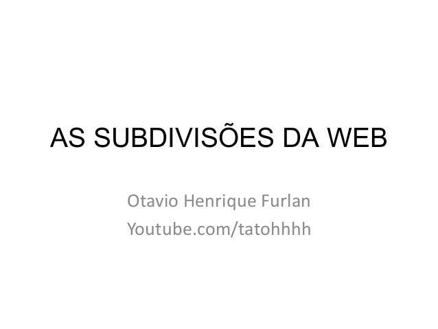 AS SUBDIVISÕES DA WEBOtavio Henrique FurlanYoutube.com/tatohhhh