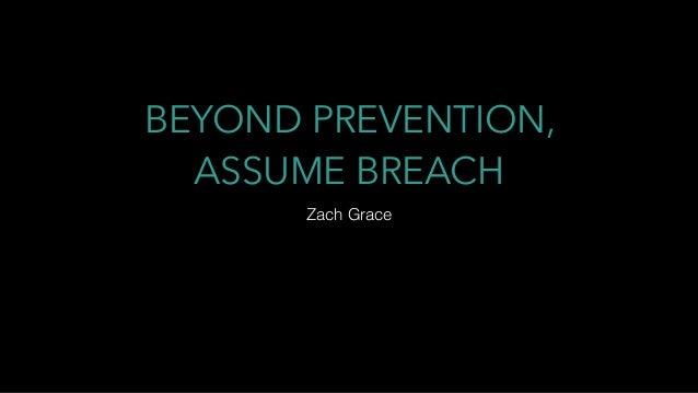 BEYOND PREVENTION, ASSUME BREACH Zach Grace