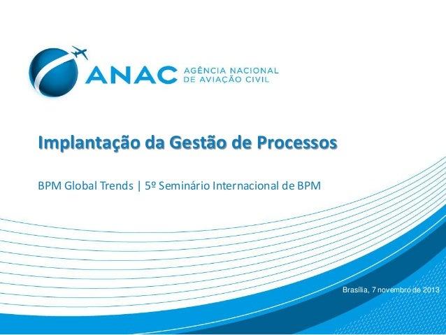 Implantação da Gestão de Processos BPM Global Trends | 5º Seminário Internacional de BPM Brasília, 7 novembro de 2013