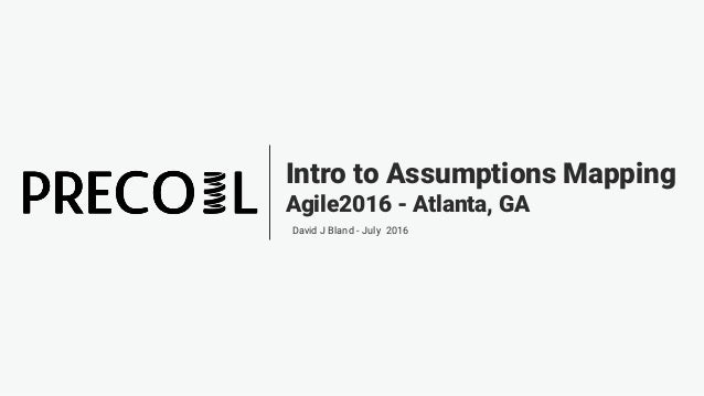 Intro to Assumptions Mapping Agile2016 - Atlanta, GA David J Bland - July 2016