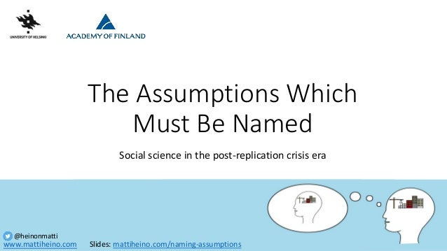 www.mattiheino.com @heinonmatti The Assumptions Which Must Be Named Social science in the post-replication crisis era Slid...
