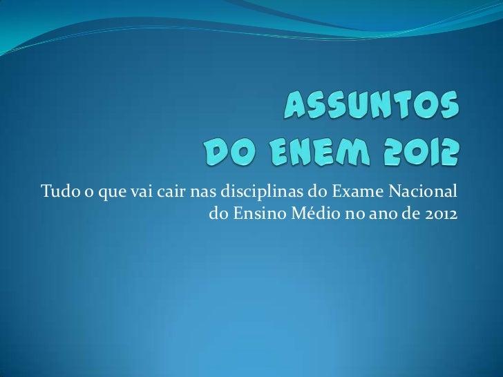 Tudo o que vai cair nas disciplinas do Exame Nacional                      do Ensino Médio no ano de 2012