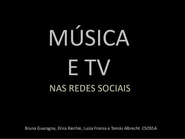 MÚSICA E TV NAS REDES SOCIAIS Bruna Guaragna, Érica Kiechle, Luiza Fronza e Tomás Albrecht CSOS5A