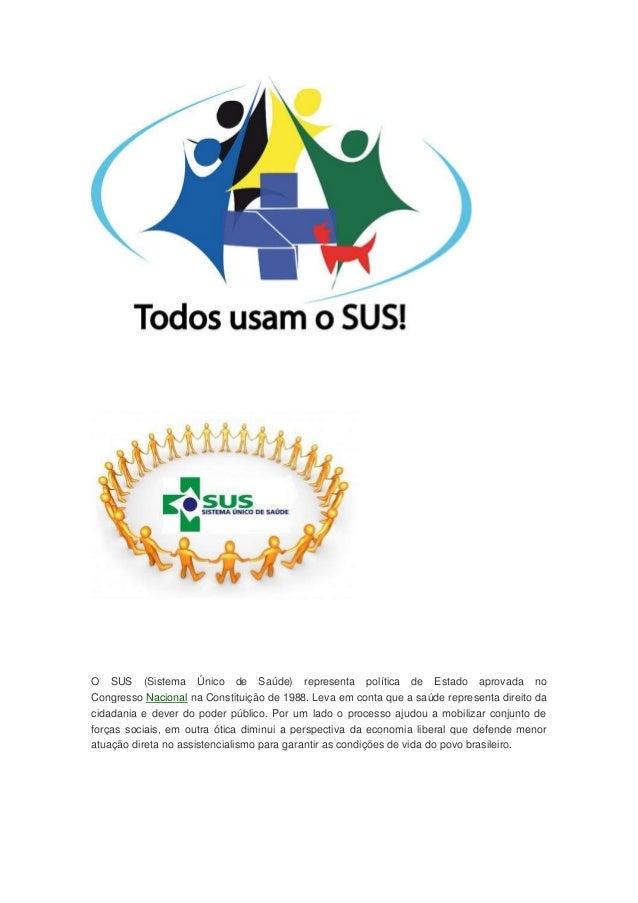 O SUS (Sistema Único de Saúde) representa política de Estado aprovada no Congresso Nacional na Constituição de 1988. Leva ...