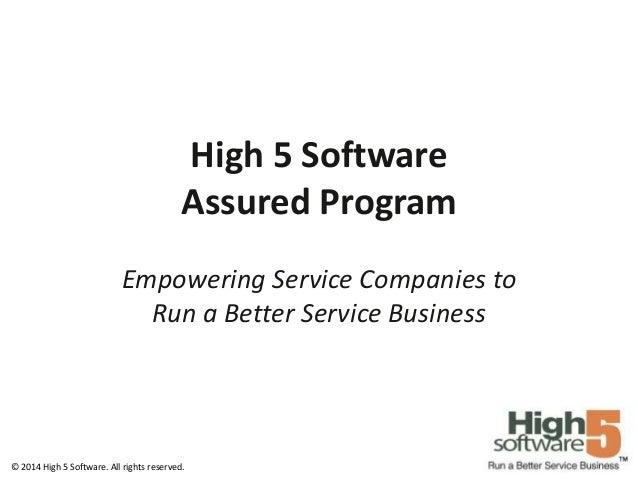 High 5 Software Assured Program Empowering Service Companies to Run a Better Service Business  © 2014 High 5 Software. All...