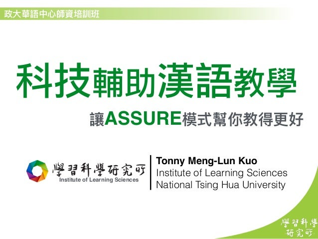 科技輔助漢語教學 ASSURE Institute Of Learning Sciences InstituteOf Institute of Learning Sciences Tonny Meng-Lun Kuo Institute of ...
