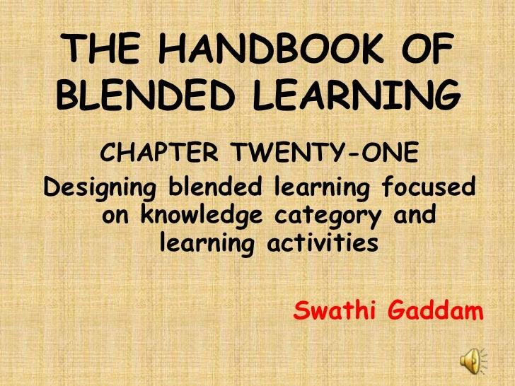 THE HANDBOOK OF BLENDED LEARNING<br />CHAPTER TWENTY-ONE<br />Designing blended learning focused on knowledge category and...