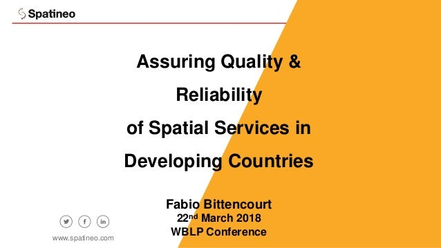 1 Assuring Quality & Reliability of Spatial Services in Developing Countries Fabio Bittencourt 22nd March 2018 WBLP Confer...