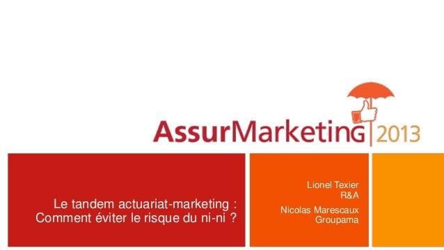 Le tandem actuariat-marketing :Comment éviter le risque du ni-ni ?Lionel TexierR&ANicolas MarescauxGroupama