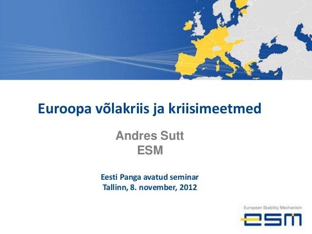 Euroopa võlakriis ja kriisimeetmed            Andres Sutt               ESM         Eesti Panga avatud seminar         Tal...