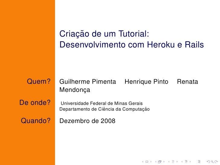 ¸˜            Criacao de um Tutorial:            Desenvolvimento com Heroku e Rails     Quem?     Guilherme Pimenta       ...
