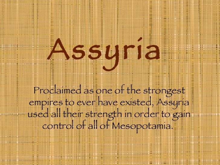 Assyria Proclaimed as one of the strongest empires to ever have existed, Assyria used all their strength in order to gain ...