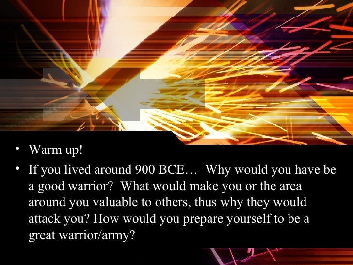 <ul><li>Warm up! </li></ul><ul><li>If you lived around 900 BCE…  Why would you have be a good warrior?  What would make yo...