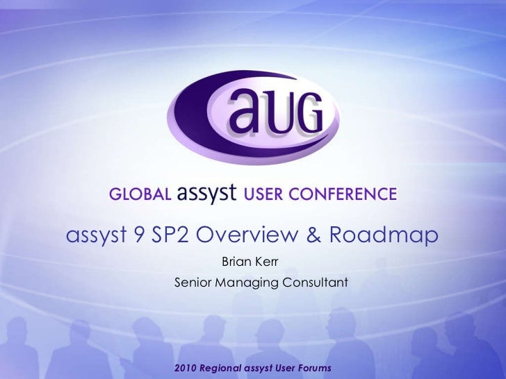 Brian Kerr Senior Managing Consultant assyst 9 SP2 Overview & Roadmap