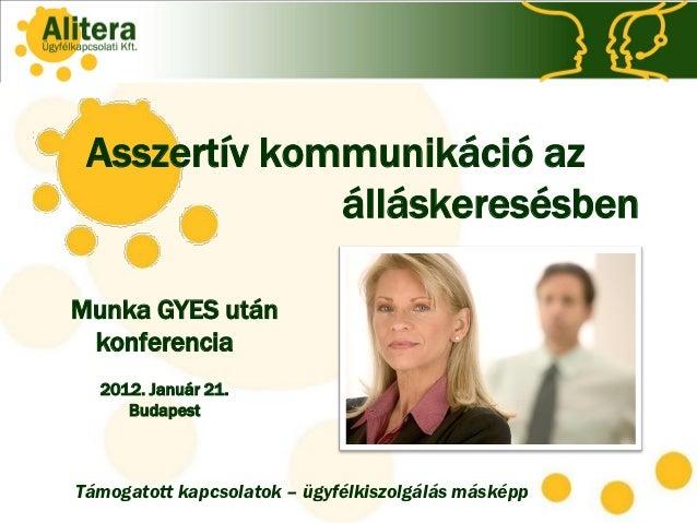 Asszertív kommunikáció az              álláskeresésbenMunka GYES után konferencia  2012. Január 21.     BudapestTámogatott...