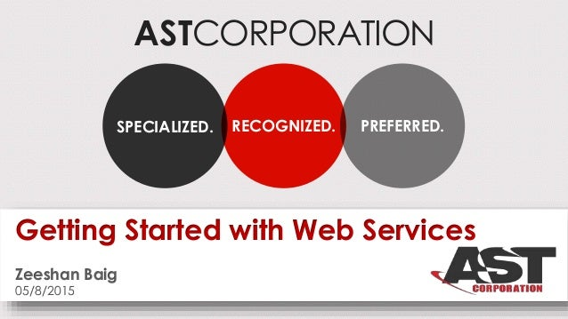ASTCORPORATION RECOGNIZED.SPECIALIZED. PREFERRED. Getting Started with Web Services Zeeshan Baig 05/8/2015