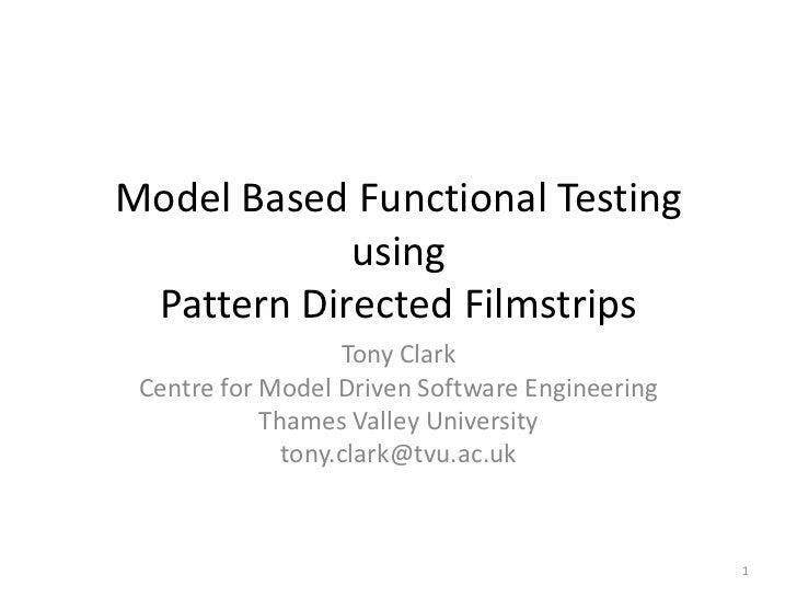 Model Based Functional Testing using Pattern Directed Filmstrips<br />Tony Clark<br />Centre for Model Driven Software Eng...