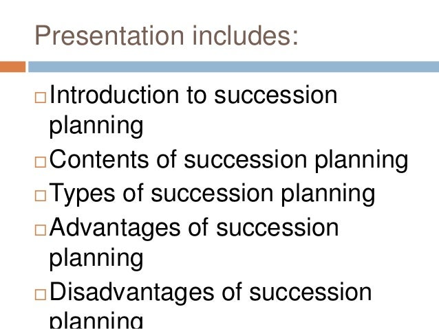 advantages disadvantages of succession The identifiable benefits of having a succession plan include:  in comparison,  the disadvantages of succession planning can include the: difficulties in.