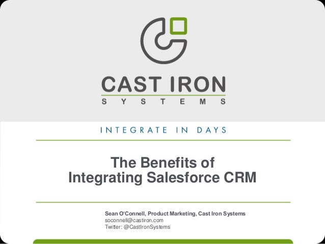 The Benefits of Integrating Salesforce CRM Sean O'Connell, Product Marketing, Cast Iron Systems soconnell@castiron.com Twi...