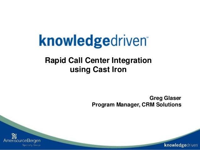 Rapid Call Center Integration using Cast Iron Greg Glaser Program Manager, CRM Solutions