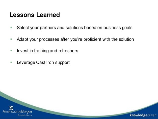 Lessons Learned  Select your partners and solutions based on business goals  Adapt your processes after you're proficien...
