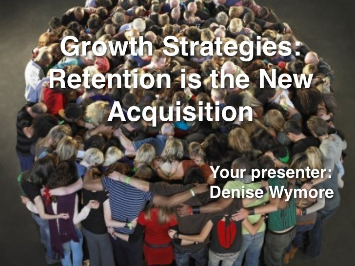 Growth Strategies: Retention is the New     Acquisition              Your presenter:             Denise Wymore