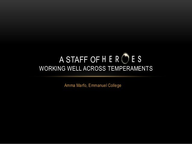 A STAFF OF HEROES WORKING WELL ACROSS TEMPERAMENTS Amma Marfo, Emmanuel College