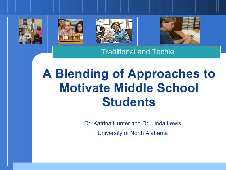 A Blending of Approaches to Motivate Middle School Students Traditional and Techie Dr. Katrina Hunter and Dr. Linda Lewis ...