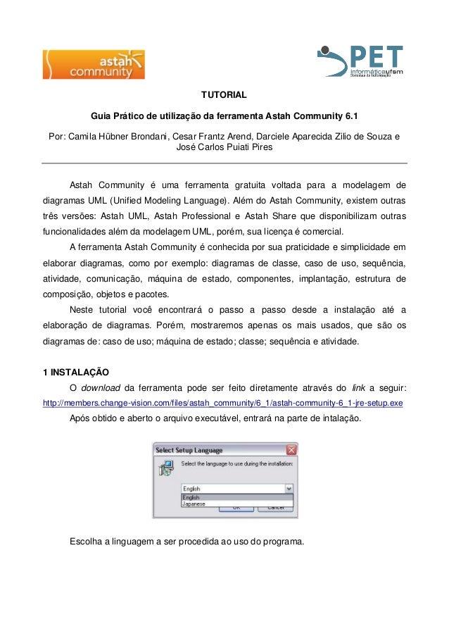 TUTORIAL Guia Prático de utilização da ferramenta Astah Community 6.1 Por: Camila Hübner Brondani, Cesar Frantz Arend, Dar...