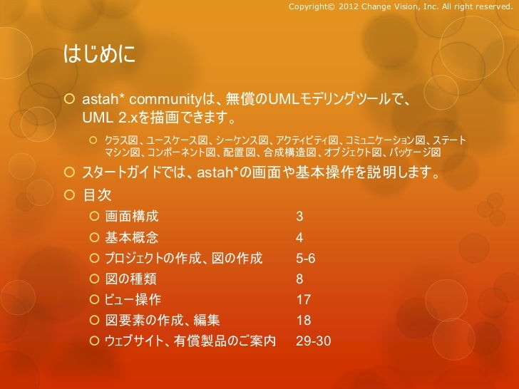 Copyright© 2012 Change Vision, Inc. All right reserved.はじめに astah* communityは、無償のUMLモデリングツールで、  UML 2.xを描画できます。   クラス図、ユ...