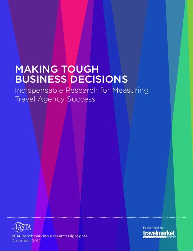 MAKING TOUGH  BUSINESS DECISIONS  Indispensable Research for Measuring  Travel Agency Success  Presented by  2014 Benchmar...