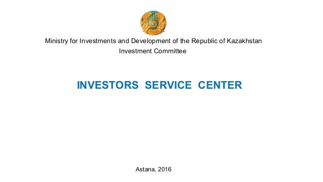 Ministry for Investments and Development of the Republic of Kazakhstan Investment Committee INVESTORS SERVICE CENTER Astan...