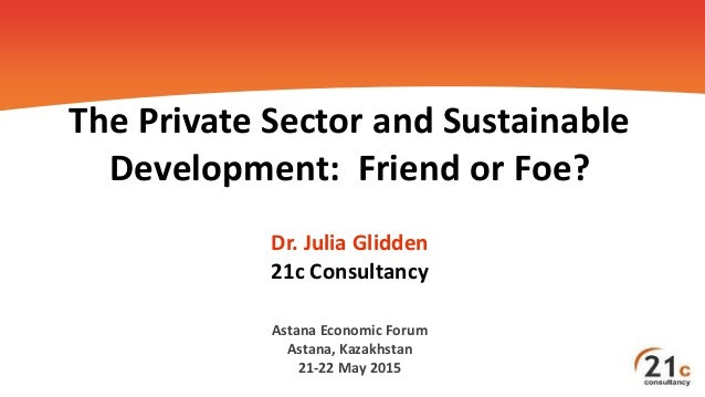 The Private Sector and Sustainable Development: Friend or Foe? Dr. Julia Glidden 21c Consultancy Astana Economic Forum Ast...