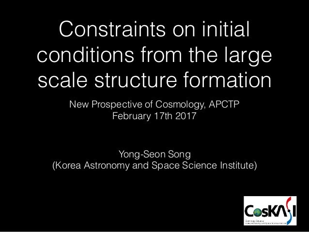Constraints on initial conditions from the large scale structure formation Yong-Seon Song (Korea Astronomy and Space Scien...