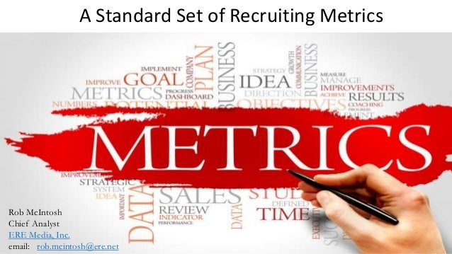 A Standard Set of Recruiting Metrics Rob McIntosh Chief Analyst ERE Media, Inc. email: rob.mcintosh@ere.net