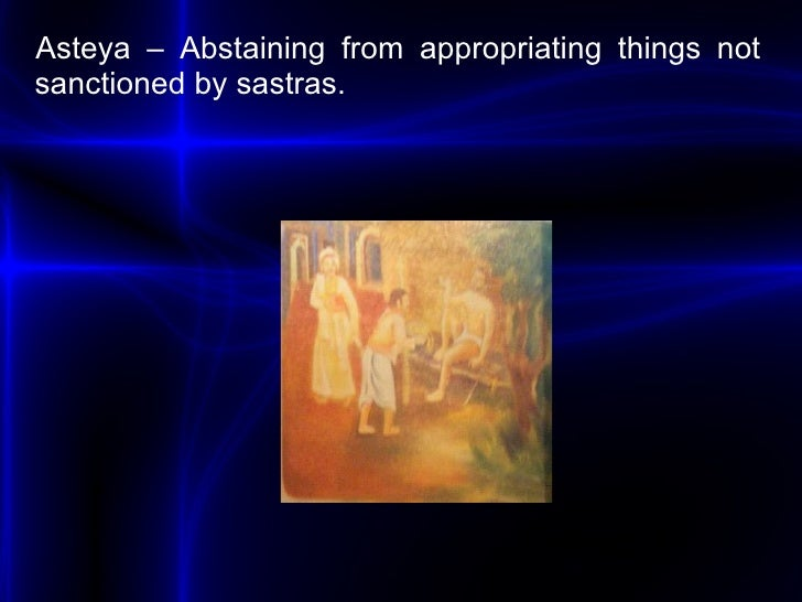 <ul><li>Asteya – Abstaining from appropriating things not sanctioned by sastras. </li></ul>